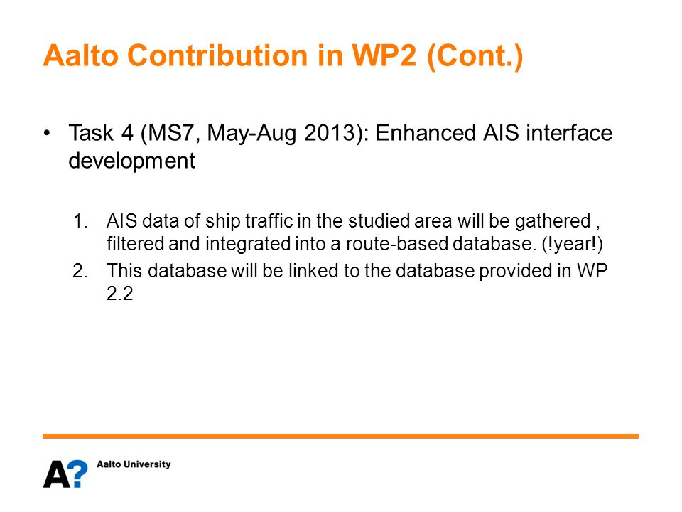 Aalto Contribution in WP2 (Cont.) Task 4 (MS7, May-Aug 2013): Enhanced AIS interface development 1.AIS data of ship traffic in the studied area will be gathered, filtered and integrated into a route-based database.