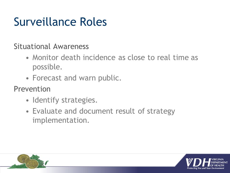 Surveillance Roles Situational Awareness Monitor death incidence as close to real time as possible. Forecast and warn public. Prevention Identify stra