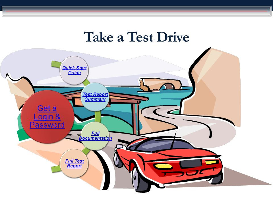 Take a Test Drive Get a Login & Password Quick Start Guide Test Report Summary Full Documentation Full Test Report