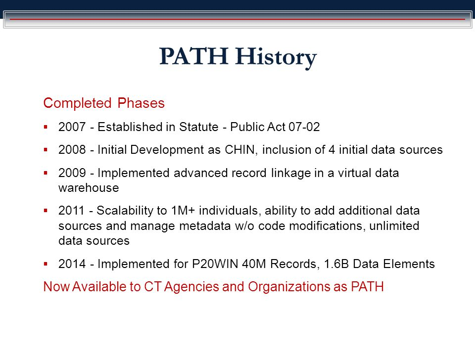 PATH History Completed Phases  2007 - Established in Statute - Public Act 07-02  2008 - Initial Development as CHIN, inclusion of 4 initial data sources  2009 - Implemented advanced record linkage in a virtual data warehouse  2011 - Scalability to 1M+ individuals, ability to add additional data sources and manage metadata w/o code modifications, unlimited data sources  2014 - Implemented for P20WIN 40M Records, 1.6B Data Elements Now Available to CT Agencies and Organizations as PATH