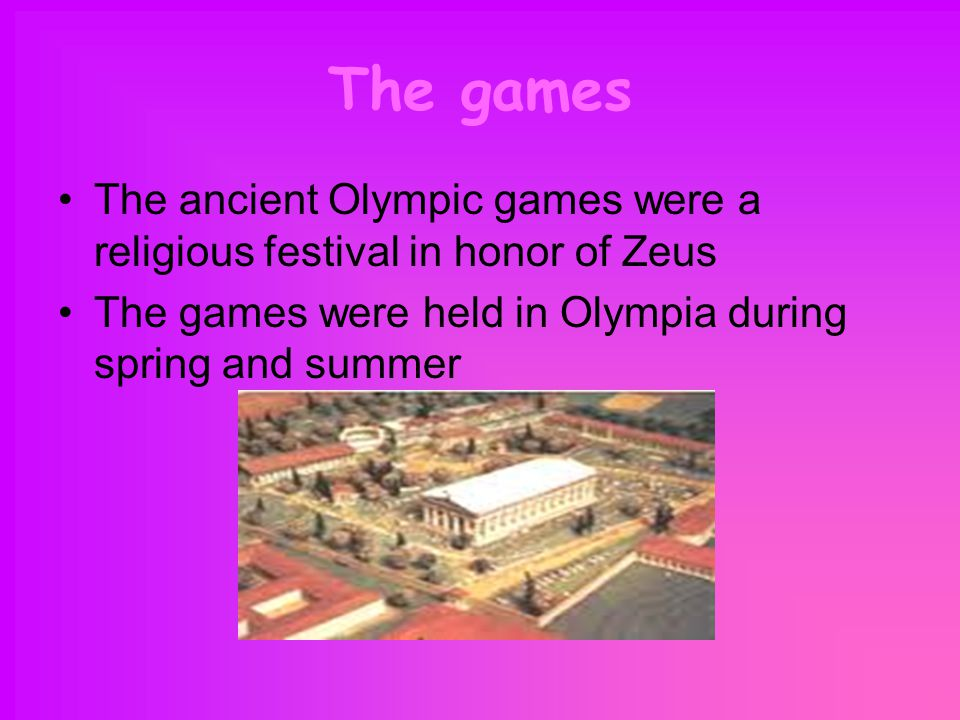 The games The ancient Olympic games were a religious festival in honor of Zeus The games were held in Olympia during spring and summer