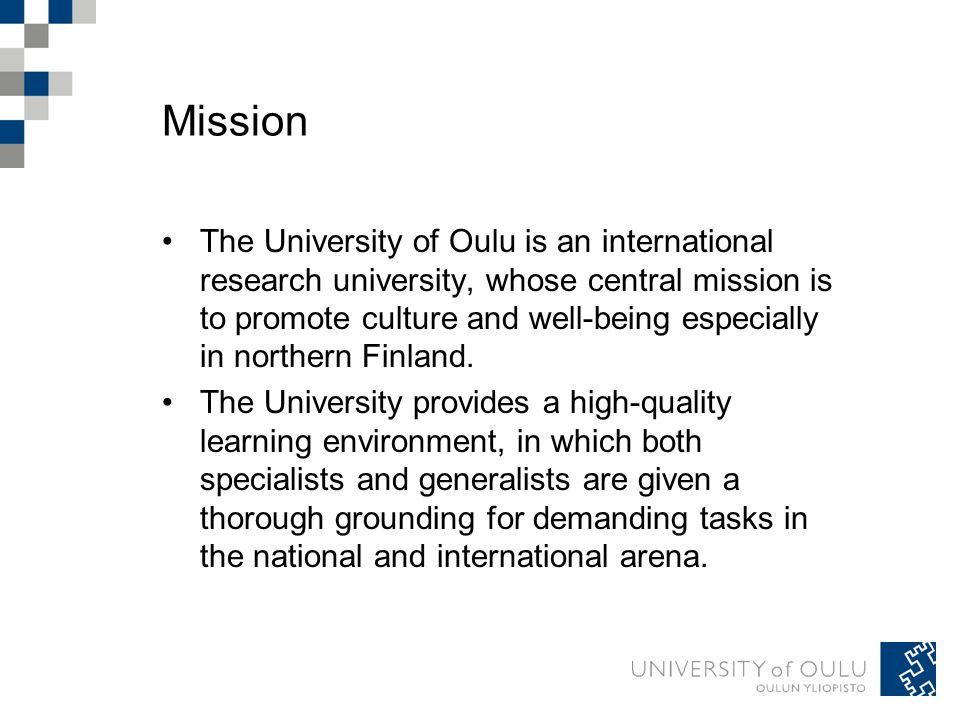 Mission The University of Oulu is an international research university, whose central mission is to promote culture and well-being especially in northern Finland.