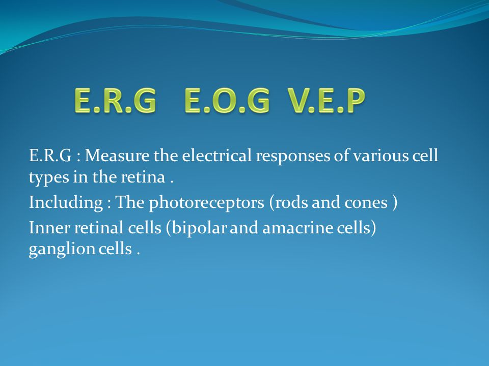 E.R.G : Measure the electrical responses of various cell types in the retina. Including : The photoreceptors (rods and cones ) Inner retinal cells (bi