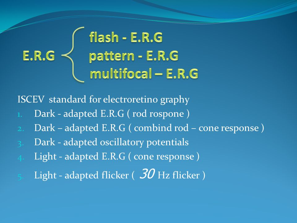 ISCEV standard for electroretino graphy 1. Dark - adapted E.R.G ( rod rospone ) 2. Dark – adapted E.R.G ( combind rod – cone response ) 3. Dark - adap