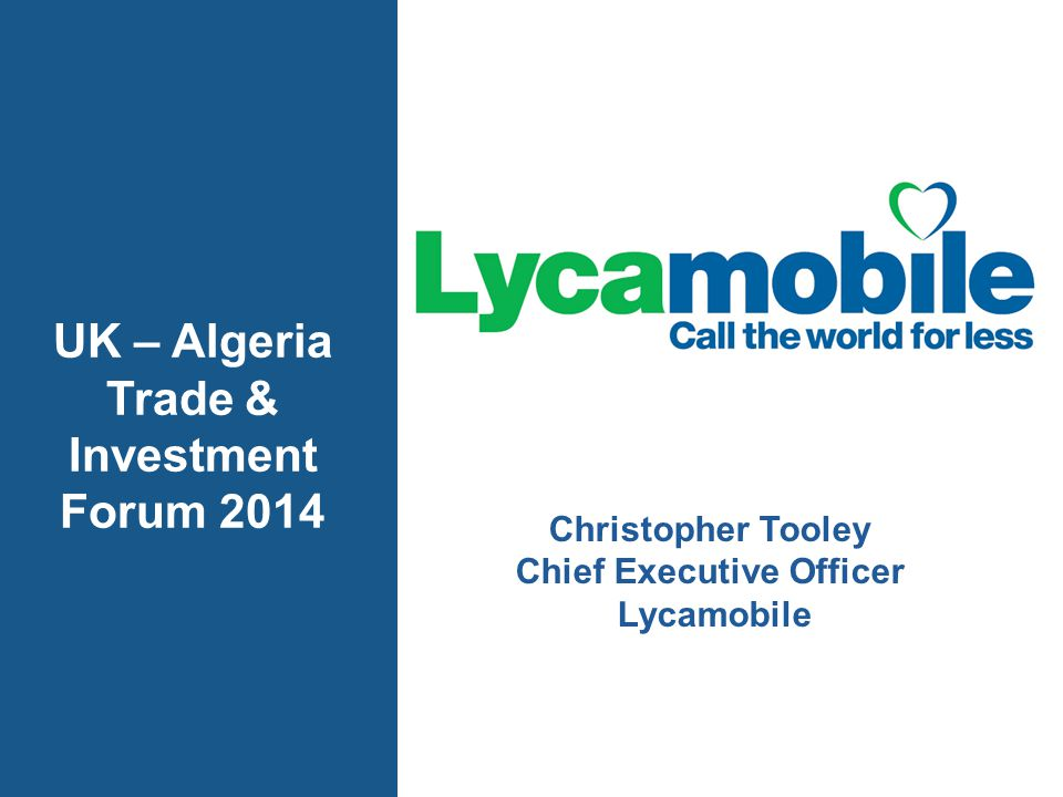 LYCAMOBILE MVNO BENEFITS TO ALGERIA Job Creation – We anticipate to create over 1,000 professional jobs in the new business Lower Prices – affordable international calls for domestic Algerians, visitors and the wider Algerian Diaspora Direct Investment – Lycamobile to invest $US20 million in infrastructure and services in Algeria Stimulate Competition – Arrival of a new operator impacts local telecoms markets Market Growth – Lycamobile will grow the market in Algeria for all operators
