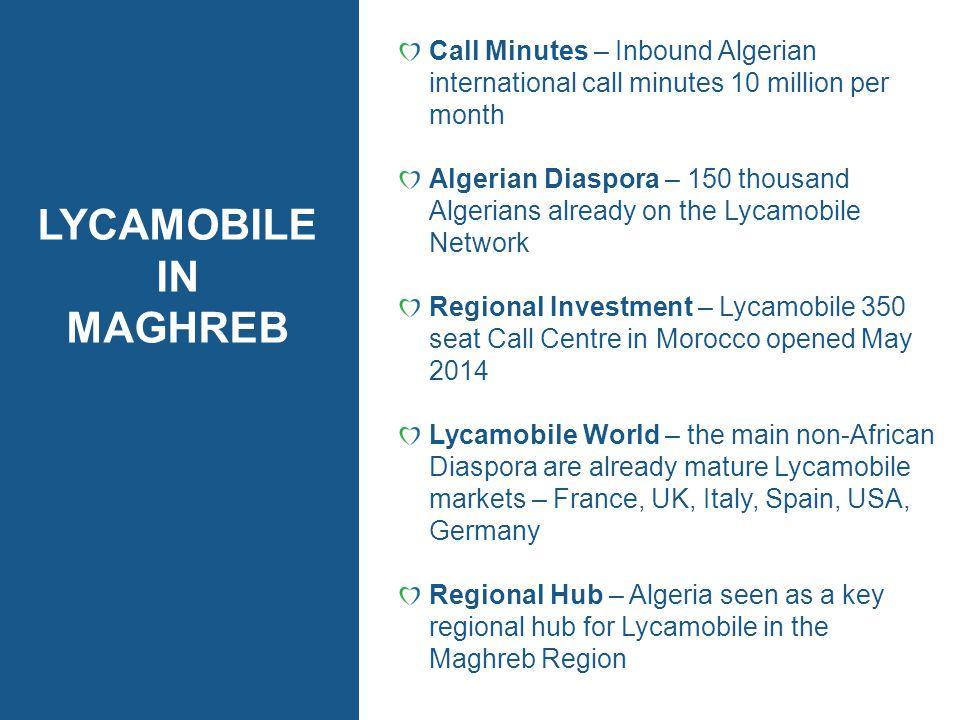LYCAMOBILE IN MAGHREB Call Minutes – Inbound Algerian international call minutes 10 million per month Algerian Diaspora – 150 thousand Algerians alrea