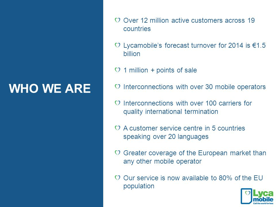 Over 12 million active customers across 19 countries Lycamobile's forecast turnover for 2014 is €1.5 billion 1 million + points of sale Interconnectio