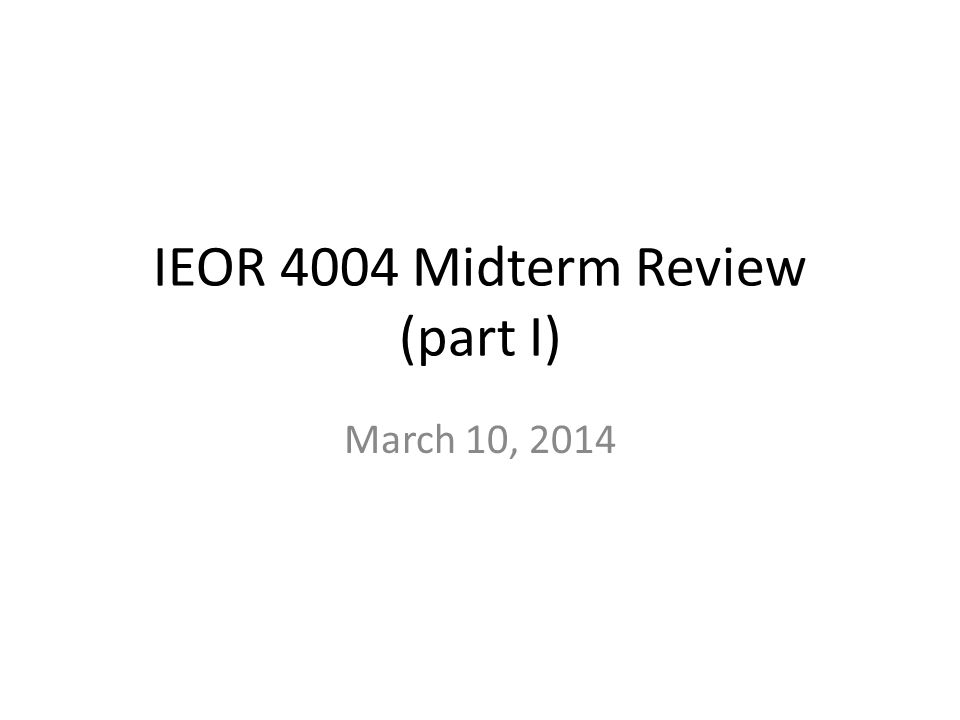 IEOR 4004 Midterm Review (part I) March 10, 2014