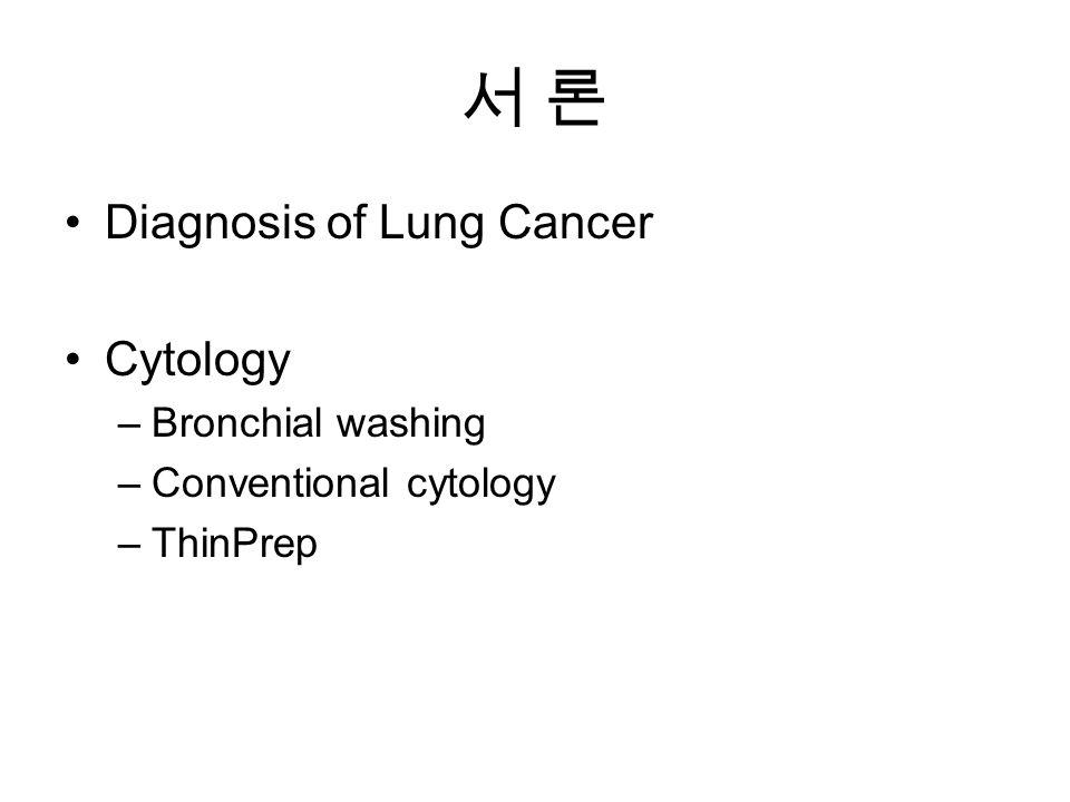 서 론서 론 Diagnosis of Lung Cancer Cytology –Bronchial washing –Conventional cytology –ThinPrep