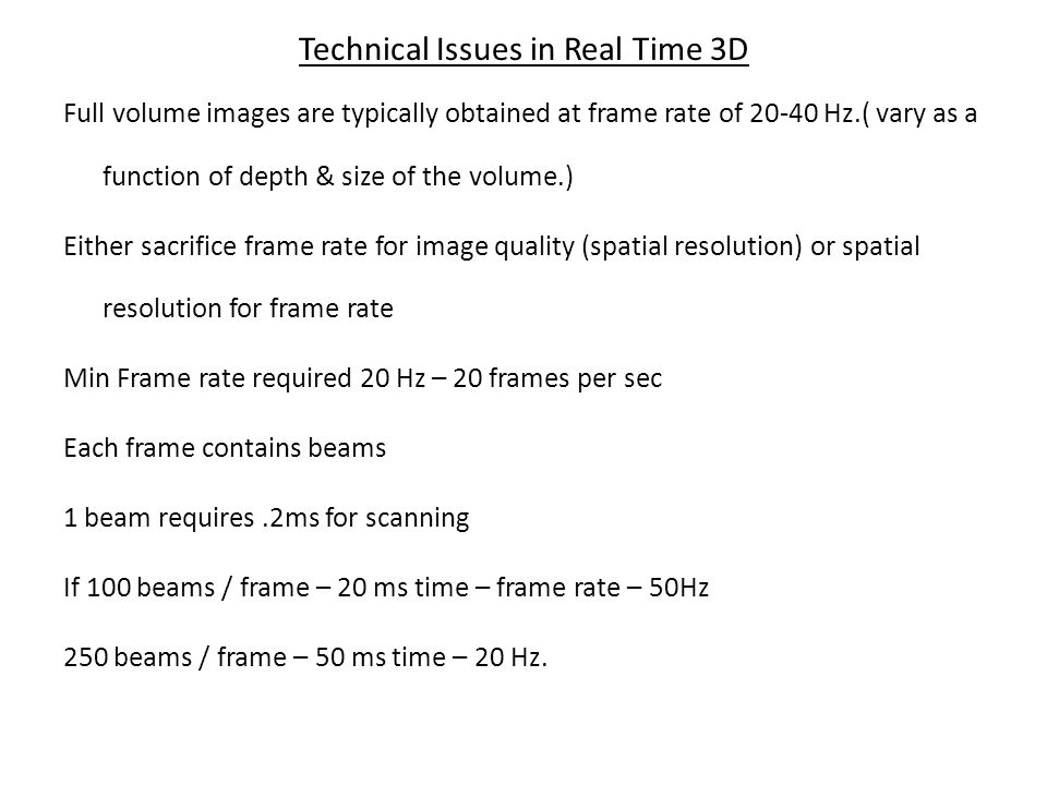 Technical Issues in Real Time 3D Full volume images are typically obtained at frame rate of 20-40 Hz.( vary as a function of depth & size of the volum
