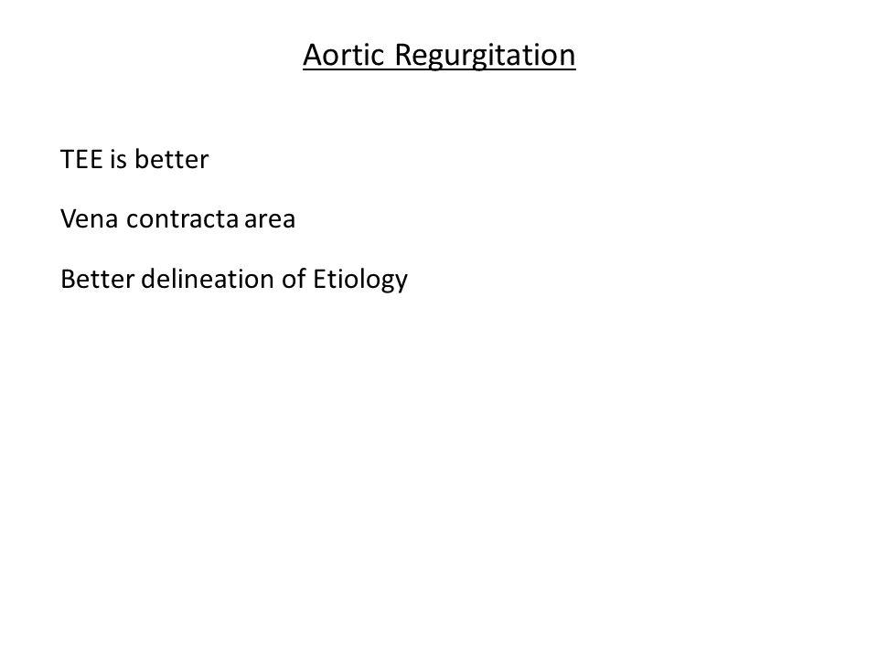 Aortic Regurgitation TEE is better Vena contracta area Better delineation of Etiology