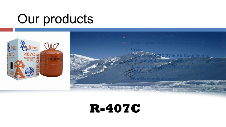 Our products R-407C AAshrea Number: R-407c. CChemical Name: CH2f2/CH2CF3/CFCH2f. UUsage: To replace HCFC-22 in Air Conditioning and refrigeratio
