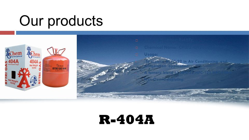 Our products R-404A AAshrea Number: R-407c. CChemical Name: CH2f2/CH2CF3/CFCH2f.