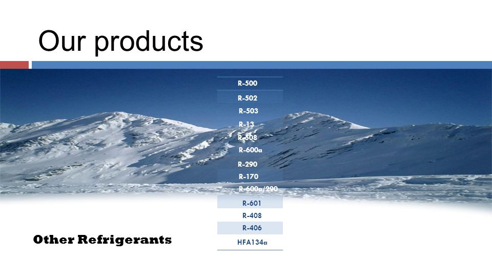 Our products R-503 R-508 R-600a R-290 R-170 R-600a/290 R-601 R-408 R-406 HFA134a R-500 R-502 R-13 Other Refrigerants