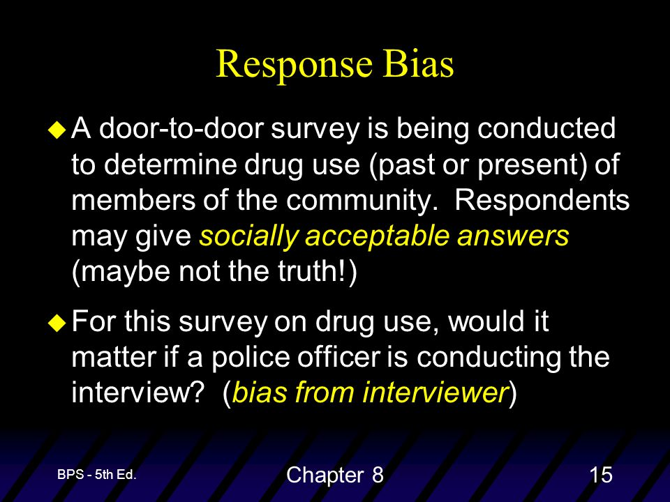 BPS - 5th Ed. Chapter 815 Response Bias u A door-to-door survey is being conducted to determine drug use (past or present) of members of the community