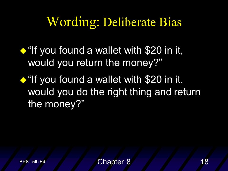 "BPS - 5th Ed. Chapter 818 Wording: Deliberate Bias u ""If you found a wallet with $20 in it, would you return the money?"" u ""If you found a wallet with"