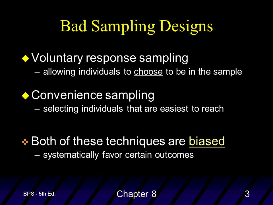 BPS - 5th Ed. Chapter 83 Bad Sampling Designs u Voluntary response sampling –allowing individuals to choose to be in the sample u Convenience sampling