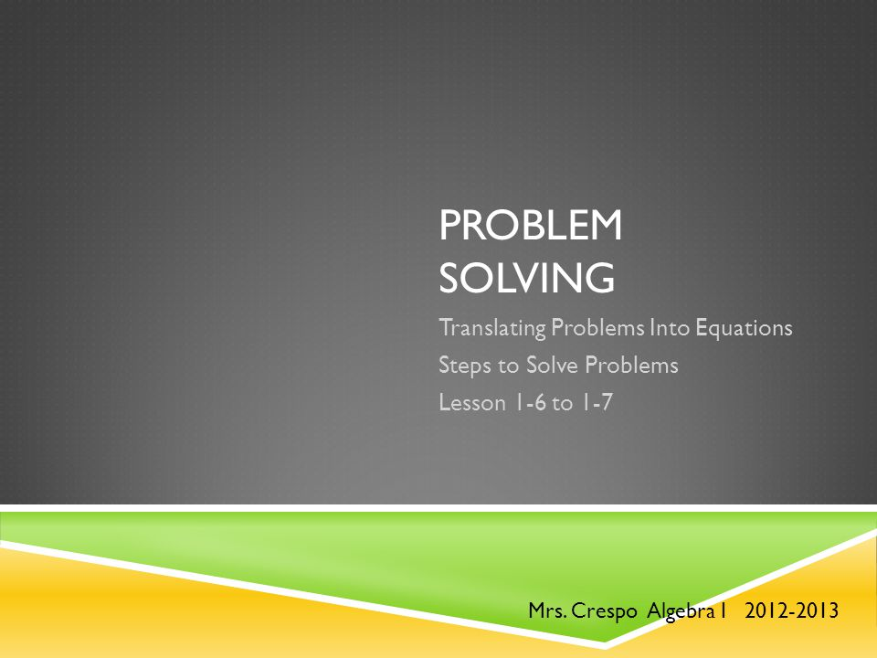 PROBLEM SOLVING Translating Problems Into Equations Steps to Solve Problems Lesson 1-6 to 1-7 Mrs.