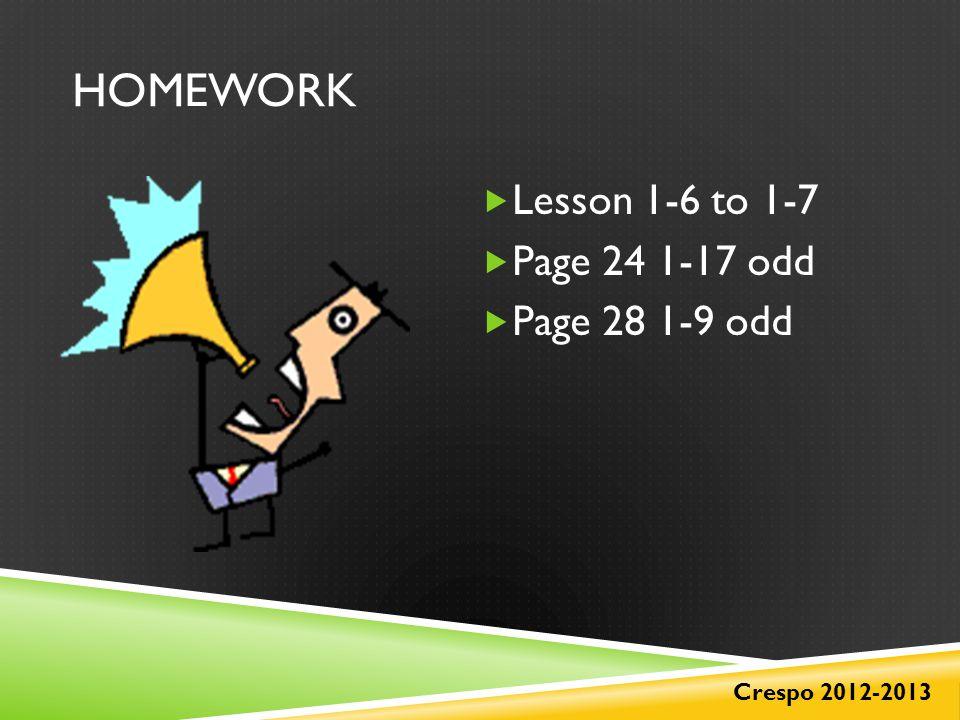 HOMEWORK  Lesson 1-6 to 1-7  Page 24 1-17 odd  Page 28 1-9 odd Crespo 2012-2013