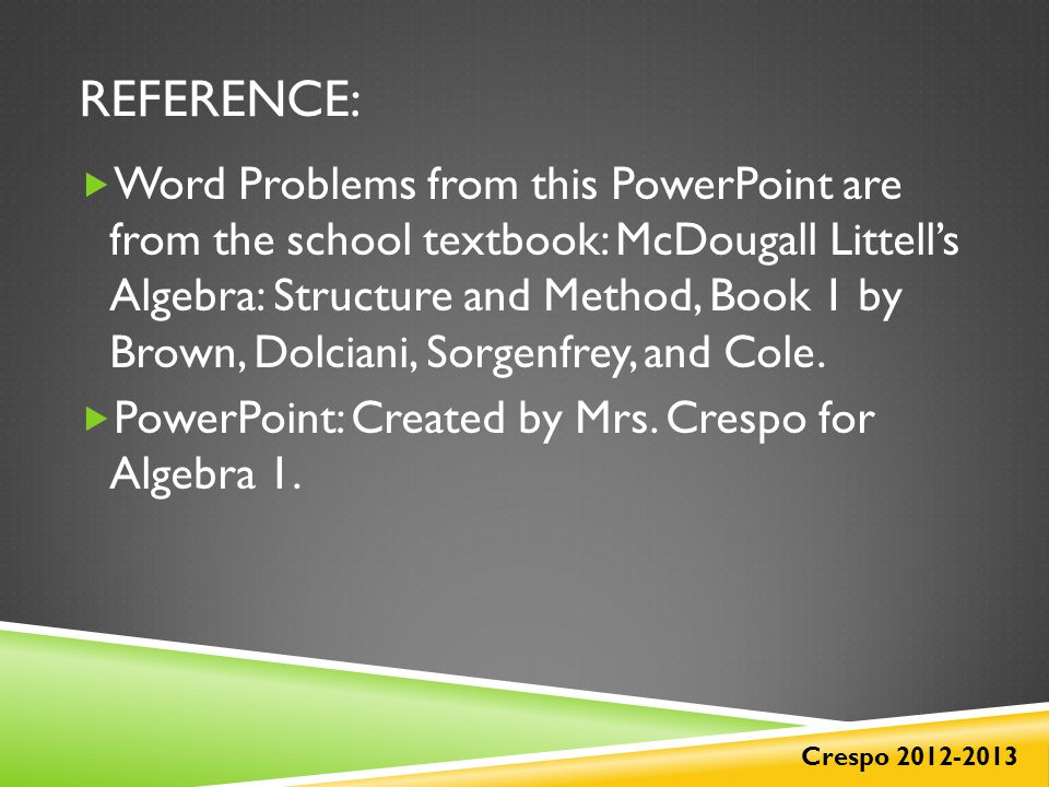 REFERENCE: Crespo 2012-2013  Word Problems from this PowerPoint are from the school textbook: McDougall Littell's Algebra: Structure and Method, Book 1 by Brown, Dolciani, Sorgenfrey, and Cole.