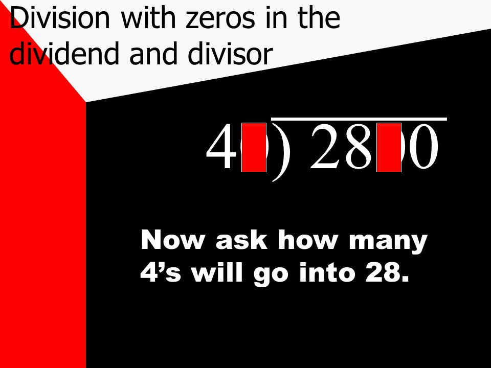 40) 2800 Now ask how many 4's will go into 28. Division with zeros in the dividend and divisor