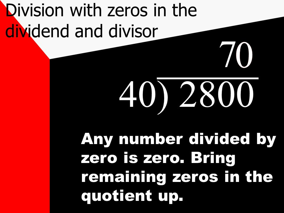 40) 2800 7 Division with zeros in the dividend and divisor 00 Any number divided by zero is zero. Bring remaining zeros in the quotient up.