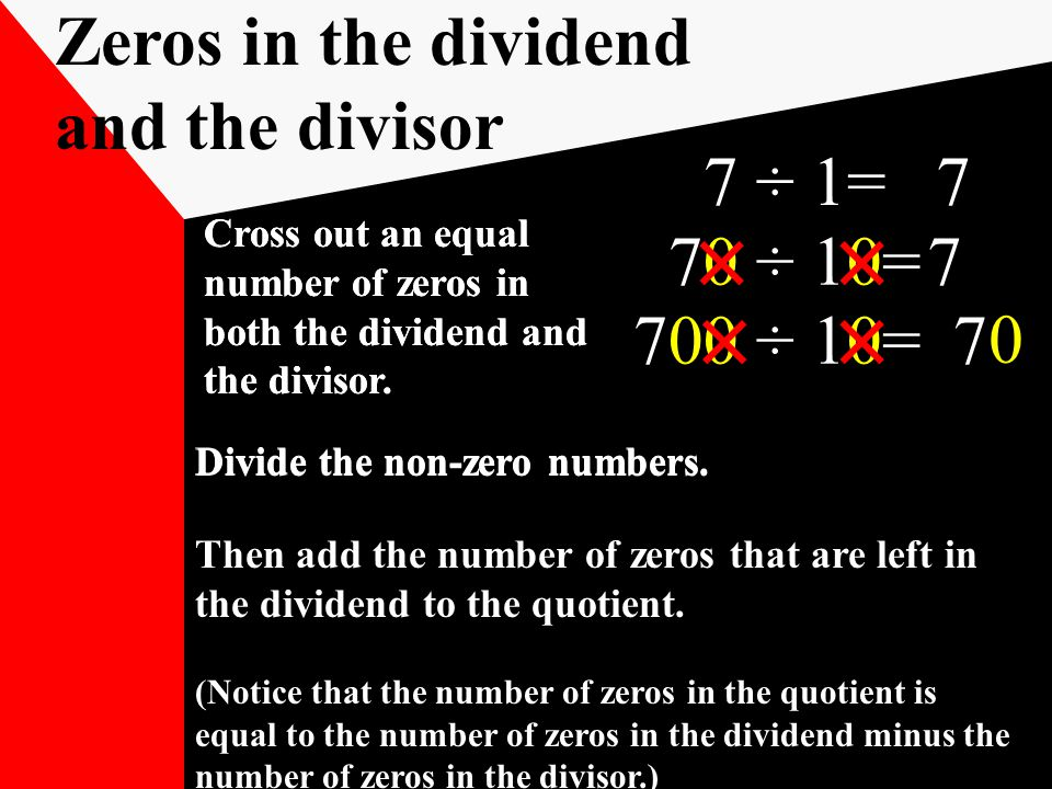 7 ÷ 1=7 70 ÷ 10=7 700 ÷ 10=7 Zeros in the dividend and the divisor Divide the non-zero numbers.