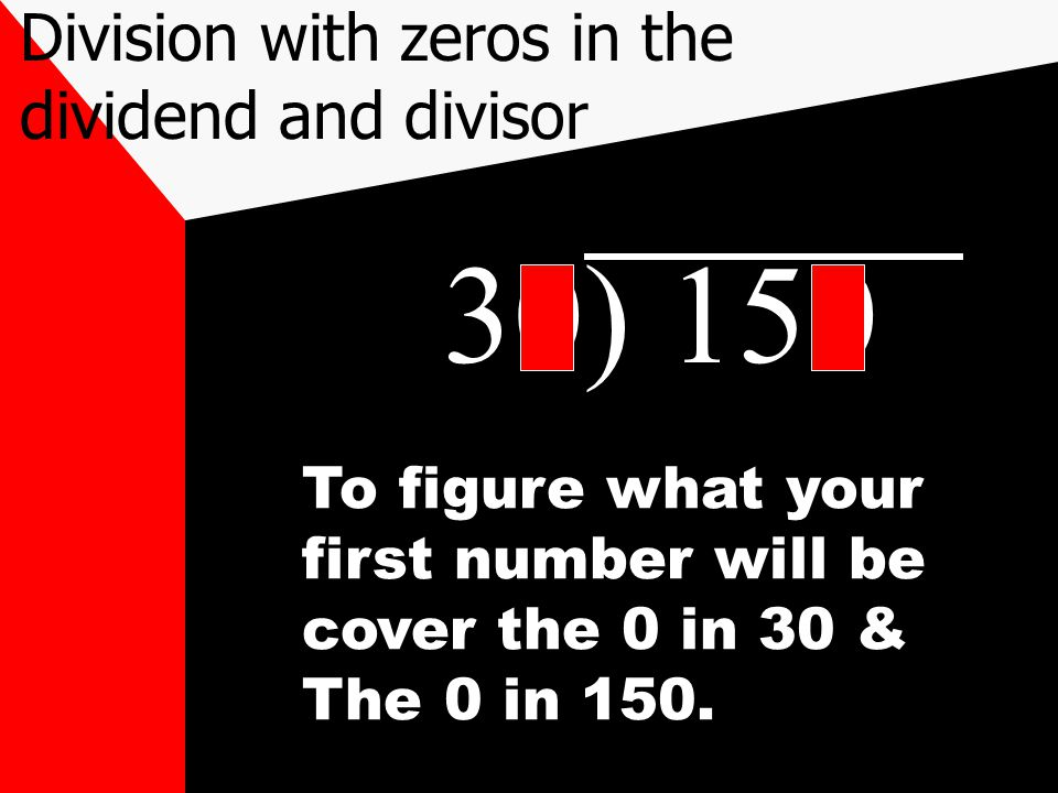 30) 150 To figure what your first number will be cover the 0 in 30 & The 0 in 150. Division with zeros in the dividend and divisor