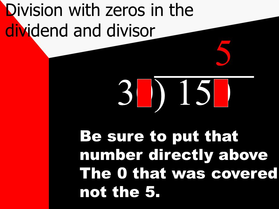 30) 150 Be sure to put that number directly above The 0 that was covered not the 5. 5 Division with zeros in the dividend and divisor