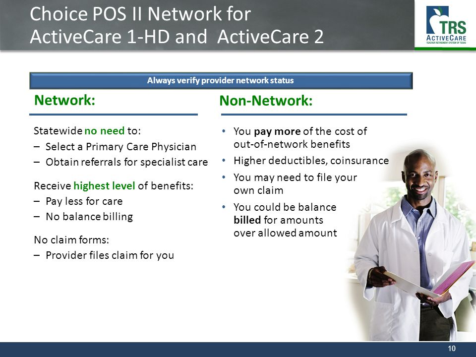 10 Choice POS II Network for ActiveCare 1-HD and ActiveCare 2 Network: Statewide no need to: –Select a Primary Care Physician –Obtain referrals for sp