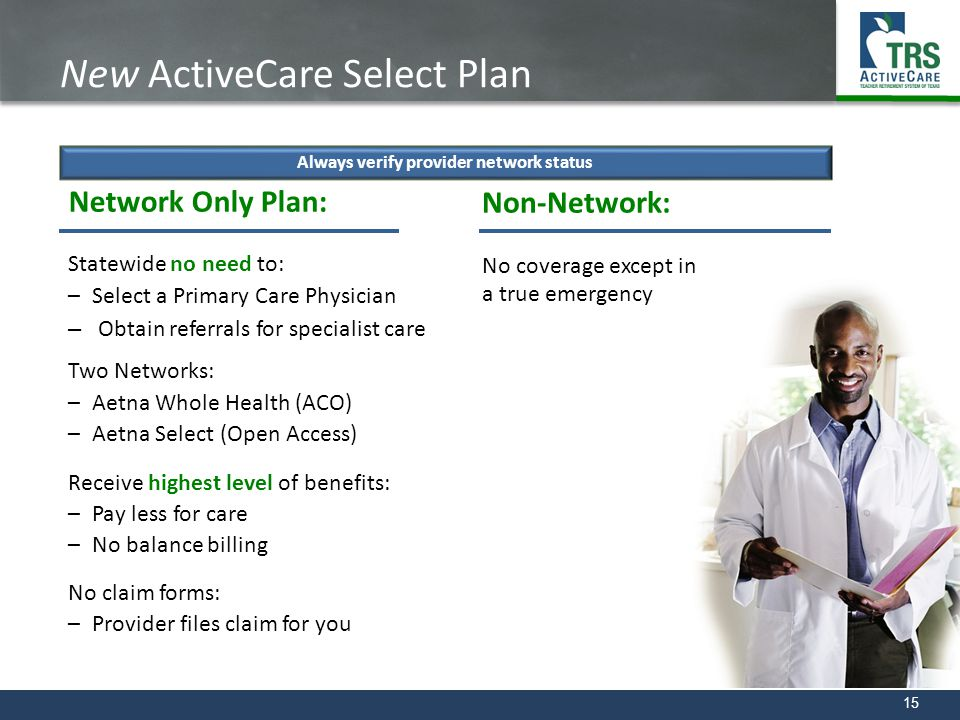 15 New ActiveCare Select Plan Network Only Plan: Statewide no need to: –Select a Primary Care Physician –Obtain referrals for specialist care Two Netw