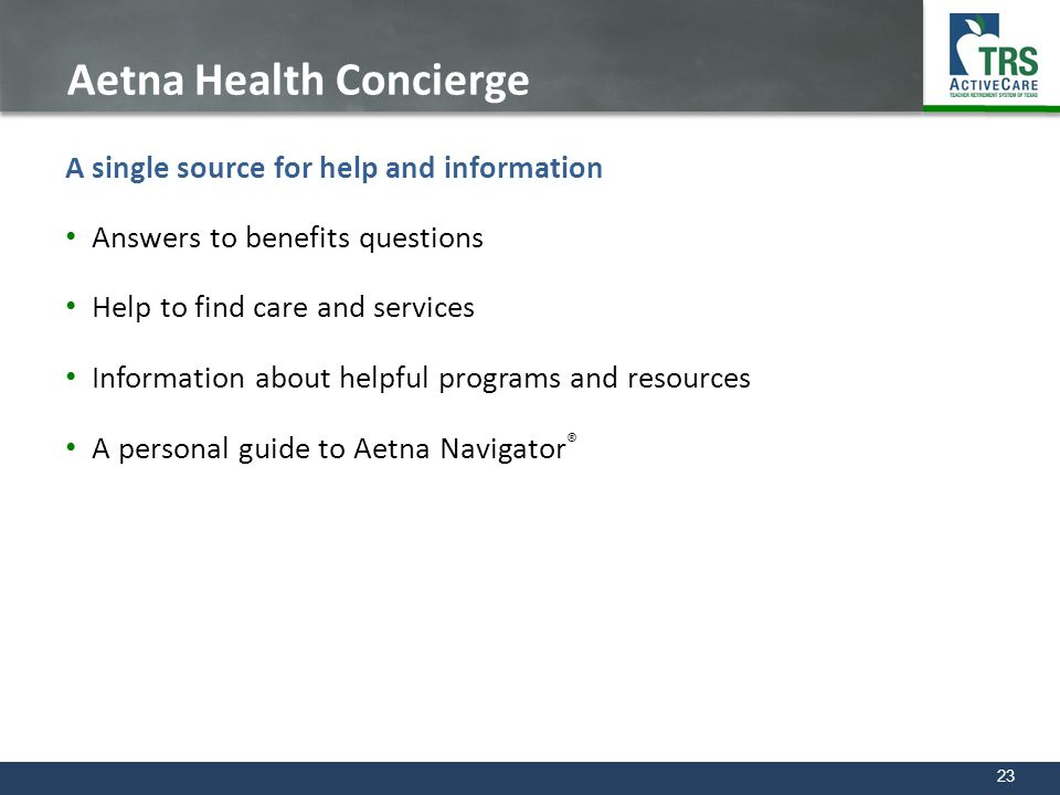 23 Aetna Health Concierge A single source for help and information Answers to benefits questions Help to find care and services Information about help