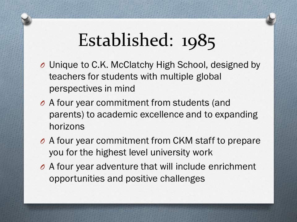 Established: 1985 O Unique to C.K. McClatchy High School, designed by teachers for students with multiple global perspectives in mind O A four year co