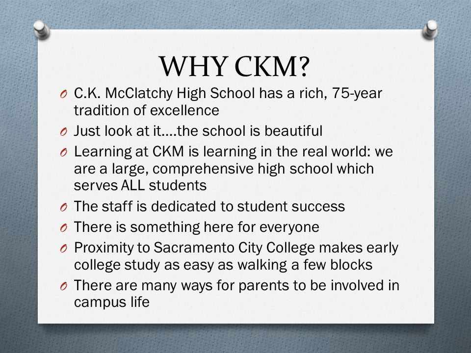 WHY CKM? O C.K. McClatchy High School has a rich, 75-year tradition of excellence O Just look at it….the school is beautiful O Learning at CKM is lear