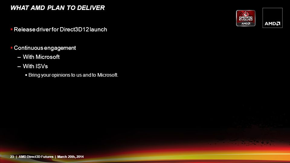 23| AMD Direct3D Futures | March 20th, 2014 WHAT AMD PLAN TO DELIVER  Release driver for Direct3D12 launch  Continuous engagement –With Microsoft –W