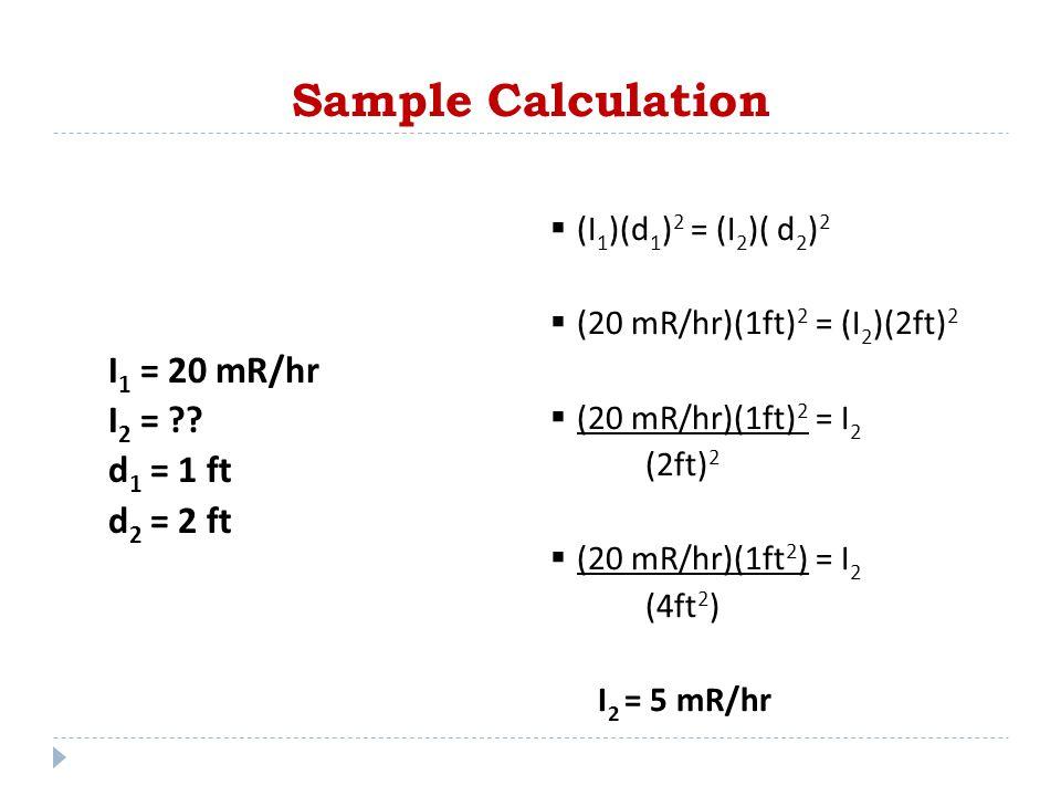  (I 1 )(d 1 ) 2 = (I 2 )( d 2 ) 2  (20 mR/hr)(1ft) 2 = (I 2 )(2ft) 2  (20 mR/hr)(1ft) 2 = I 2 (2ft) 2  (20 mR/hr)(1ft 2 ) = I 2 (4ft 2 ) I 2 = 5 m