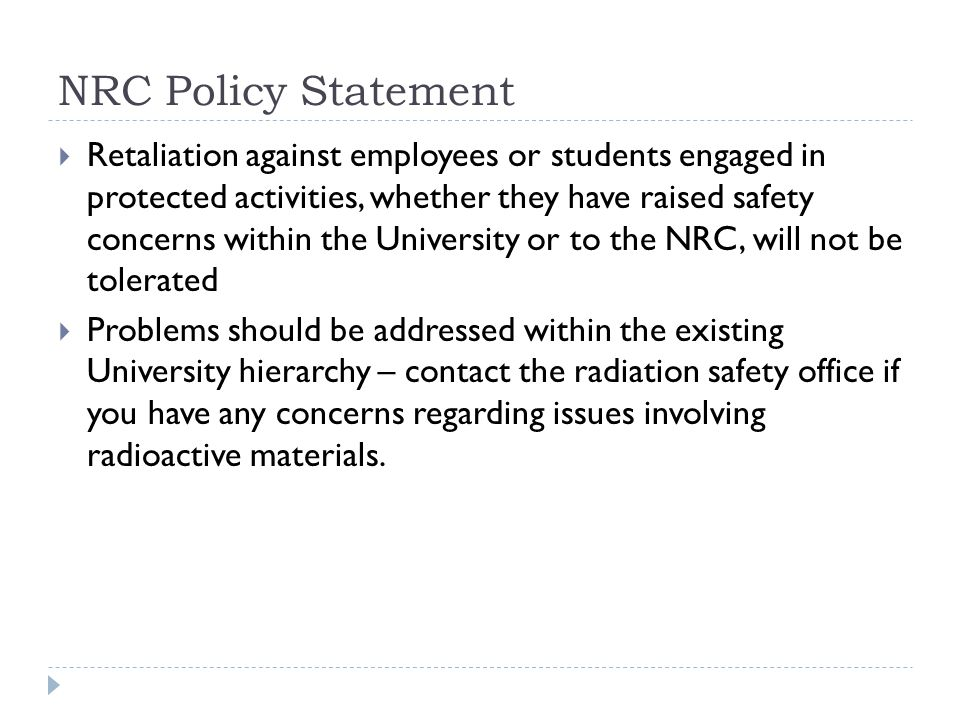 Retaliation against employees or students engaged in protected activities, whether they have raised safety concerns within the University or to the NRC, will not be tolerated  Problems should be addressed within the existing University hierarchy – contact the radiation safety office if you have any concerns regarding issues involving radioactive materials.