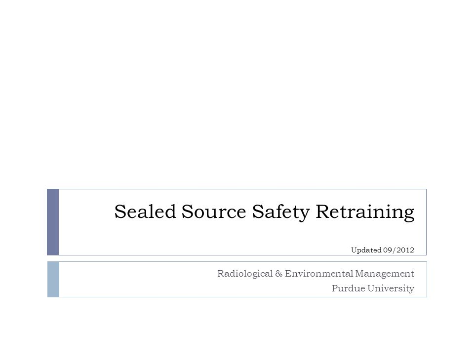 Radiological & Environmental Management Purdue University Sealed Source Safety Retraining Updated 09/2012