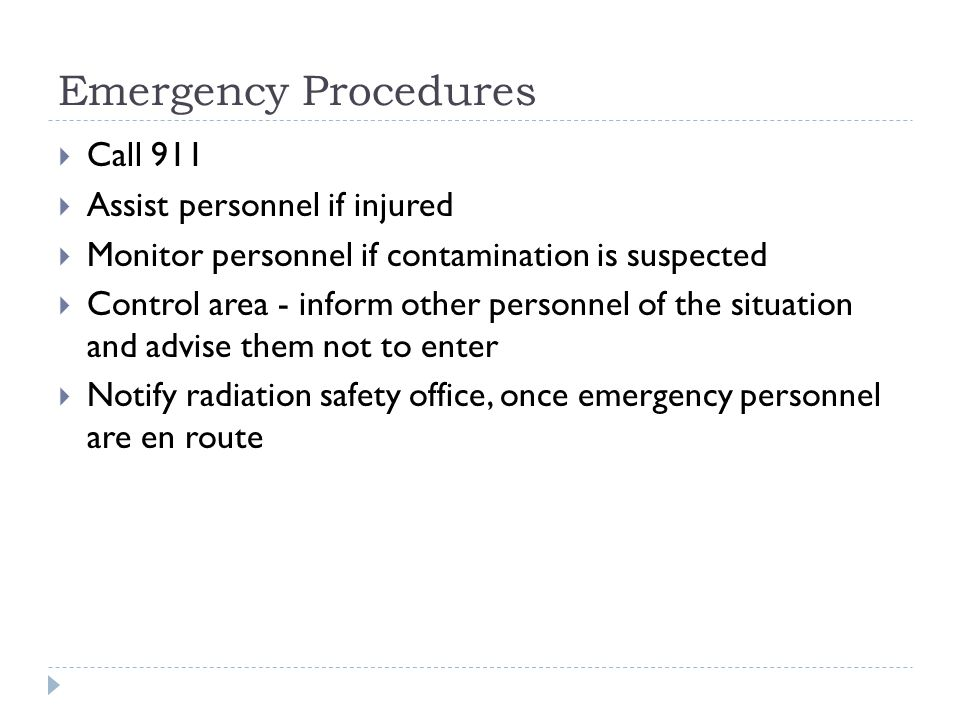  Call 911  Assist personnel if injured  Monitor personnel if contamination is suspected  Control area - inform other personnel of the situation and advise them not to enter  Notify radiation safety office, once emergency personnel are en route Emergency Procedures