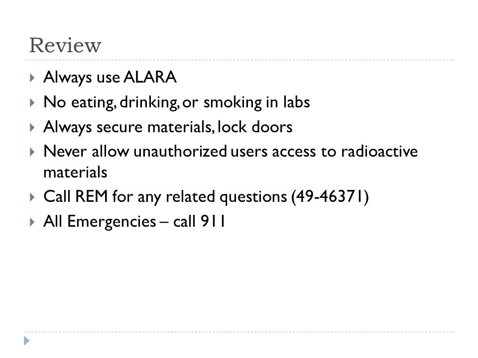  Always use ALARA  No eating, drinking, or smoking in labs  Always secure materials, lock doors  Never allow unauthorized users access to radioactive materials  Call REM for any related questions (49-46371)  All Emergencies – call 911 Review