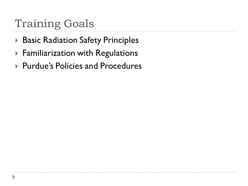  Basic Radiation Safety Principles  Familiarization with Regulations  Purdue's Policies and Procedures Training Goals