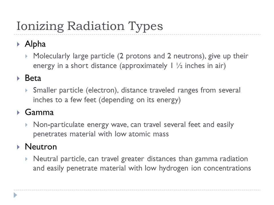  Alpha  Molecularly large particle (2 protons and 2 neutrons), give up their energy in a short distance (approximately 1 ½ inches in air)  Beta  Smaller particle (electron), distance traveled ranges from several inches to a few feet (depending on its energy)  Gamma  Non-particulate energy wave, can travel several feet and easily penetrates material with low atomic mass  Neutron  Neutral particle, can travel greater distances than gamma radiation and easily penetrate material with low hydrogen ion concentrations Ionizing Radiation Types