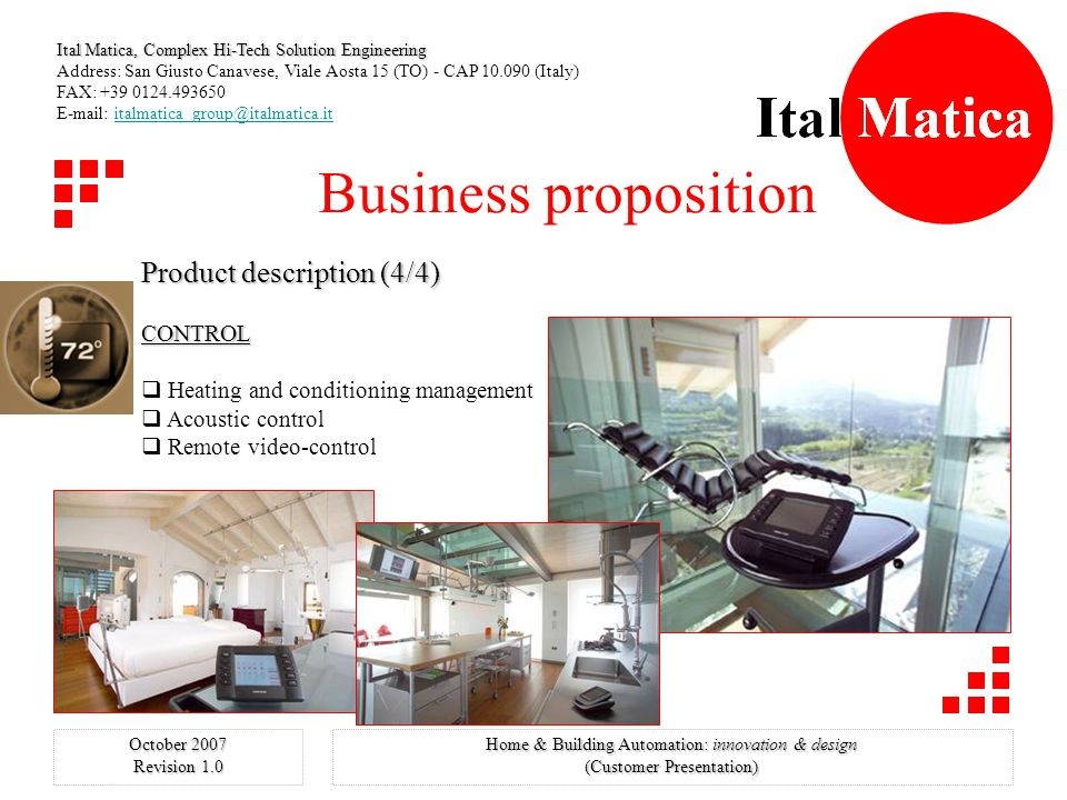 Ital Matica, Complex Hi-Tech Solution Engineering Address: San Giusto Canavese, Viale Aosta 15 (TO) - CAP 10.090 (Italy) FAX: +39 0124.493650 E-mail: italmatica_group@italmatica.ititalmatica_group@italmatica.it October 2007 Revision 1.0 Home & Building Automation: innovation & design (Customer Presentation) Business proposition Product description (3/4.