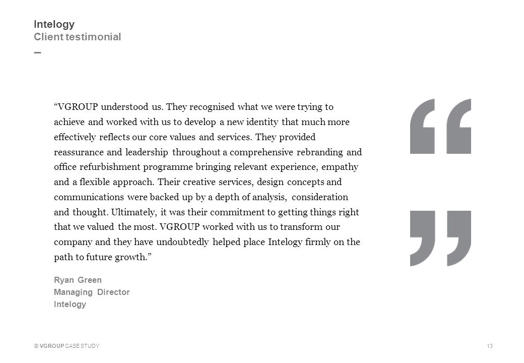 "_ 13 Intelogy Client testimonial ""VGROUP understood us. They recognised what we were trying to achieve and worked with us to develop a new identity th"