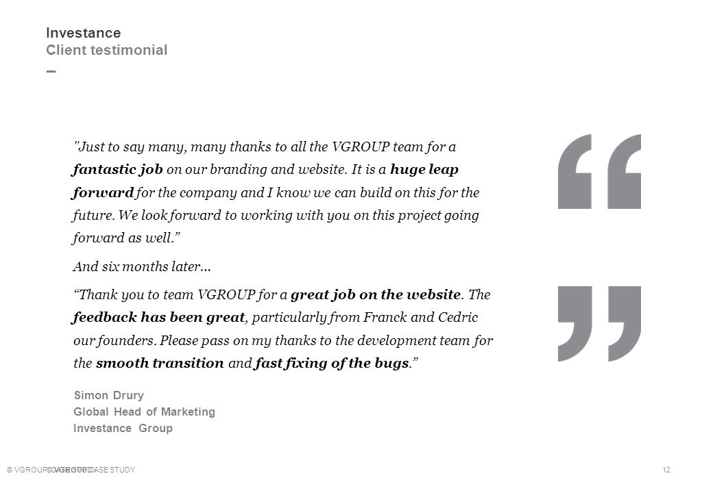_ © VGROUP CASE STUDY 12 Investance Client testimonial Just to say many, many thanks to all the VGROUP team for a fantastic job on our branding and website.