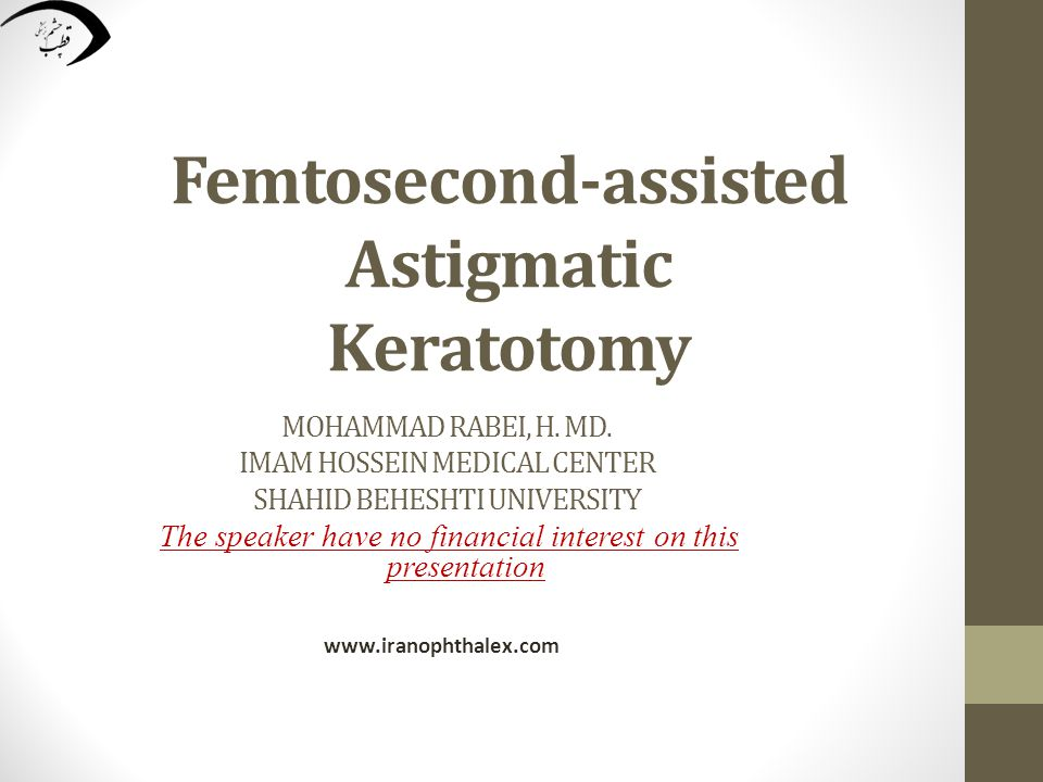 Femtosecond-assisted Astigmatic Keratotomy MOHAMMAD RABEI, H. MD. IMAM HOSSEIN MEDICAL CENTER SHAHID BEHESHTI UNIVERSITY The speaker have no financial