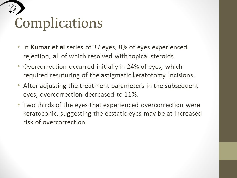 Complications In Kumar et al series of 37 eyes, 8% of eyes experienced rejection, all of which resolved with topical steroids. Overcorrection occurred