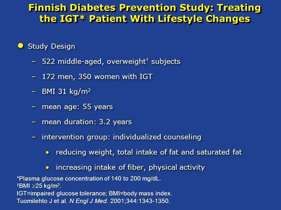 Finnish Diabetes Prevention Study: Treating the IGT* Patient With Lifestyle Changes Study Design –522 middle-aged, overweight † subjects –172 men, 350