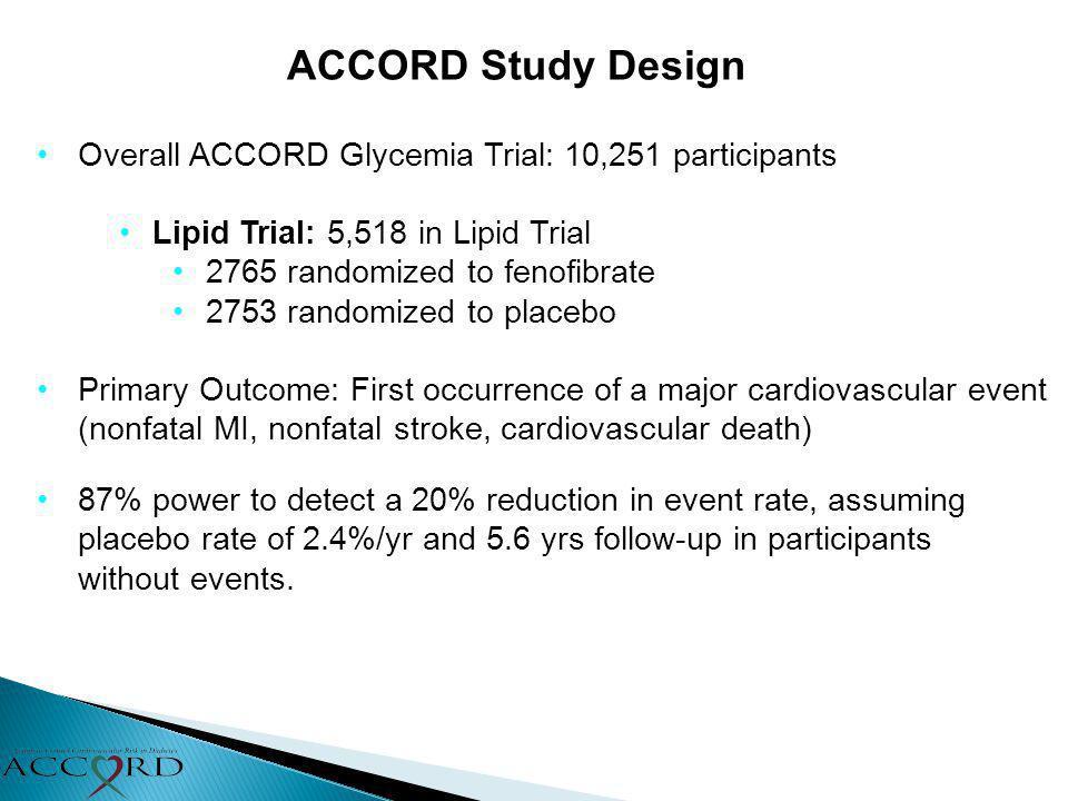 ACCORD Study Design Overall ACCORD Glycemia Trial: 10,251 participants Lipid Trial: 5,518 in Lipid Trial 2765 randomized to fenofibrate 2753 randomize