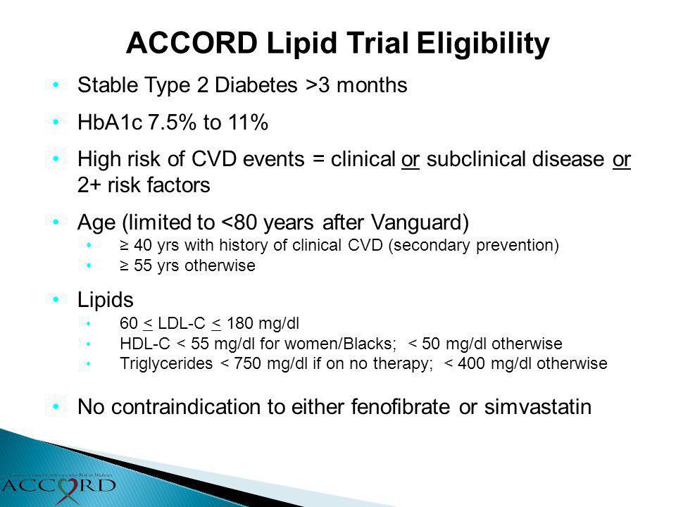 ACCORD Lipid Trial Eligibility Stable Type 2 Diabetes >3 months HbA1c 7.5% to 11% High risk of CVD events = clinical or subclinical disease or 2+ risk
